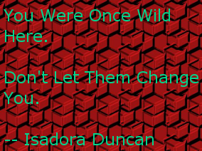 You were once wild here. Don't let them change you. -- Isadora Duncan